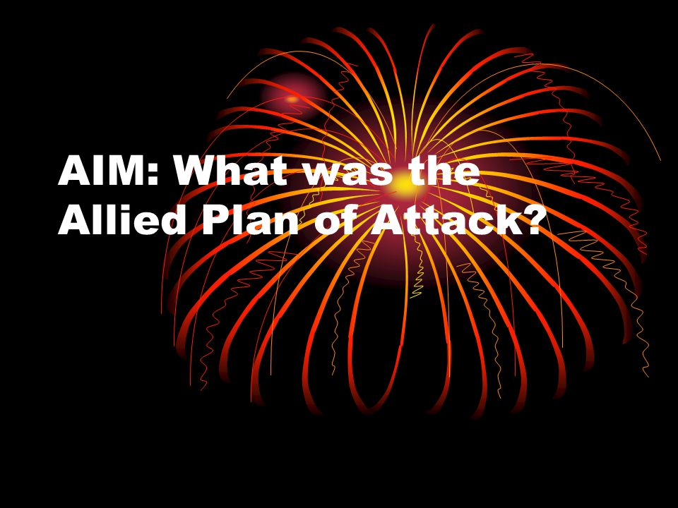 AIM: What was the Allied Plan of Attack