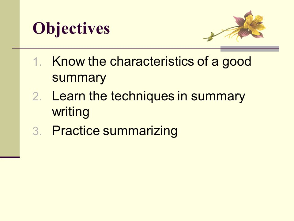 Objectives 1. Know the characteristics of a good summary 2.