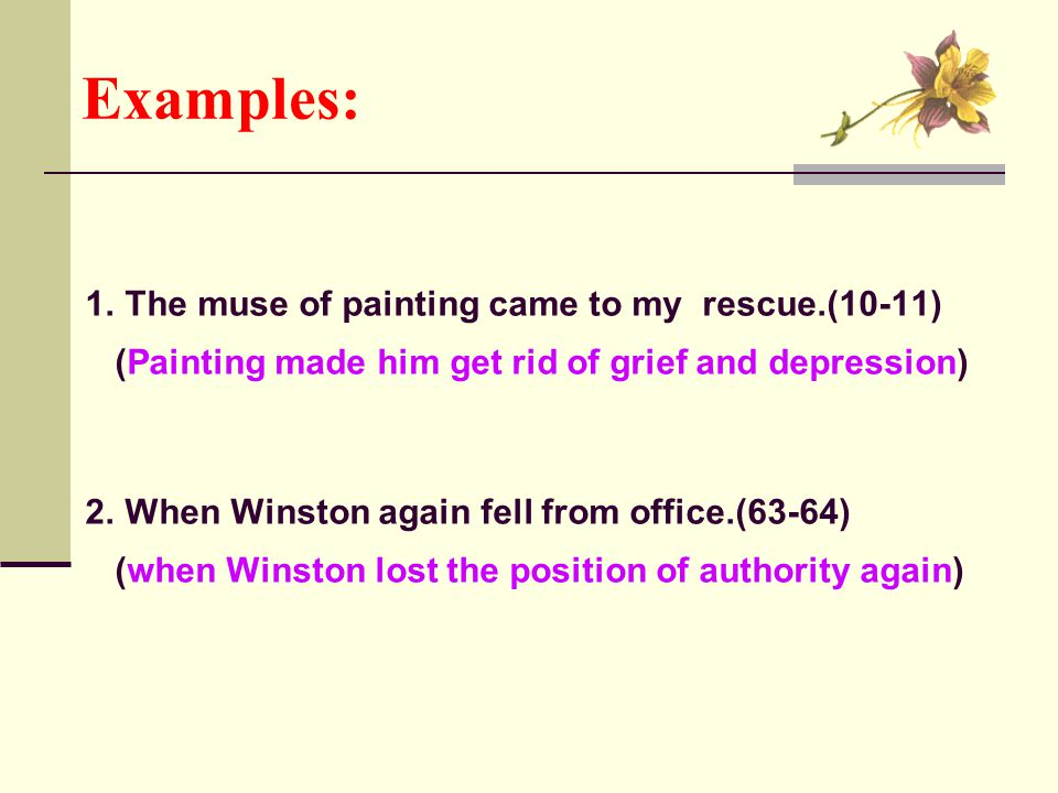 Examples: 1. The muse of painting came to my rescue.(10-11) (Painting made him get rid of grief and depression) 2. When Winston again fell from office