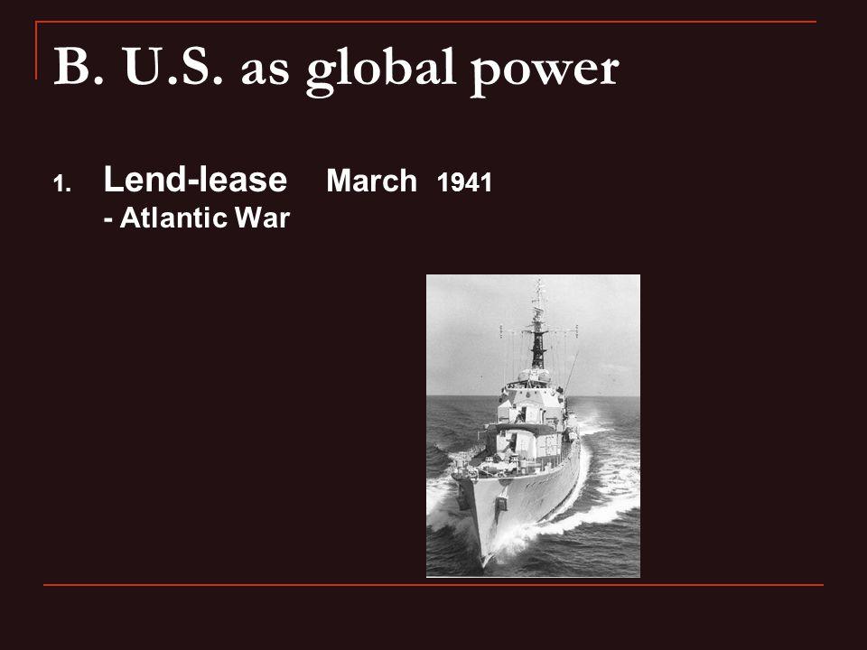 B. U.S. as global power 1. Lend-lease March 1941 - Atlantic War