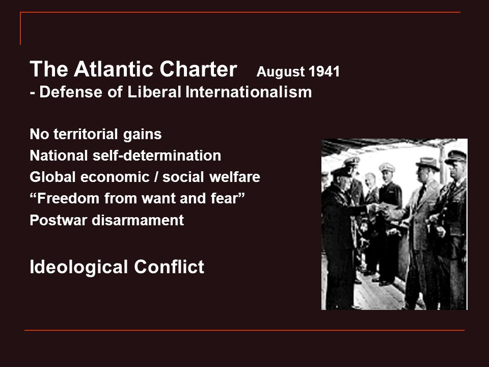 The Atlantic Charter August 1941 - Defense of Liberal Internationalism No territorial gains National self-determination Global economic / social welfare Freedom from want and fear Postwar disarmament Ideological Conflict
