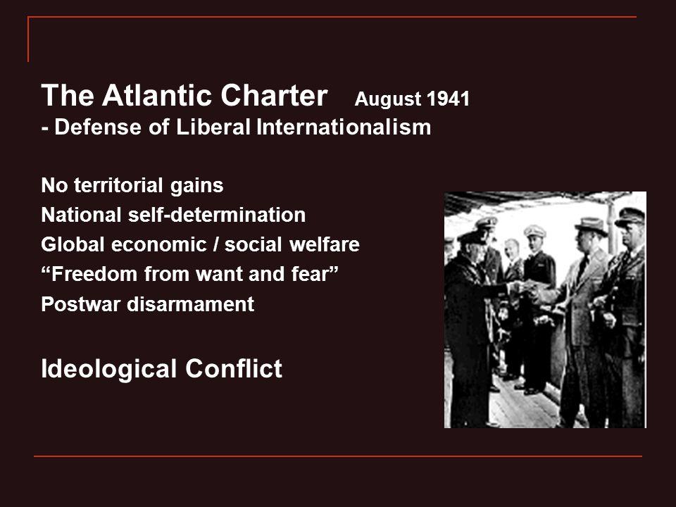 The Atlantic Charter August 1941 - Defense of Liberal Internationalism No territorial gains National self-determination Global economic / social welfa