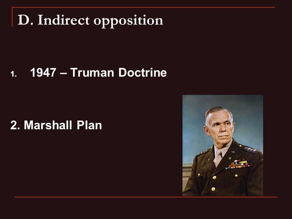 D. Indirect opposition 1. 1947 – Truman Doctrine 2. Marshall Plan