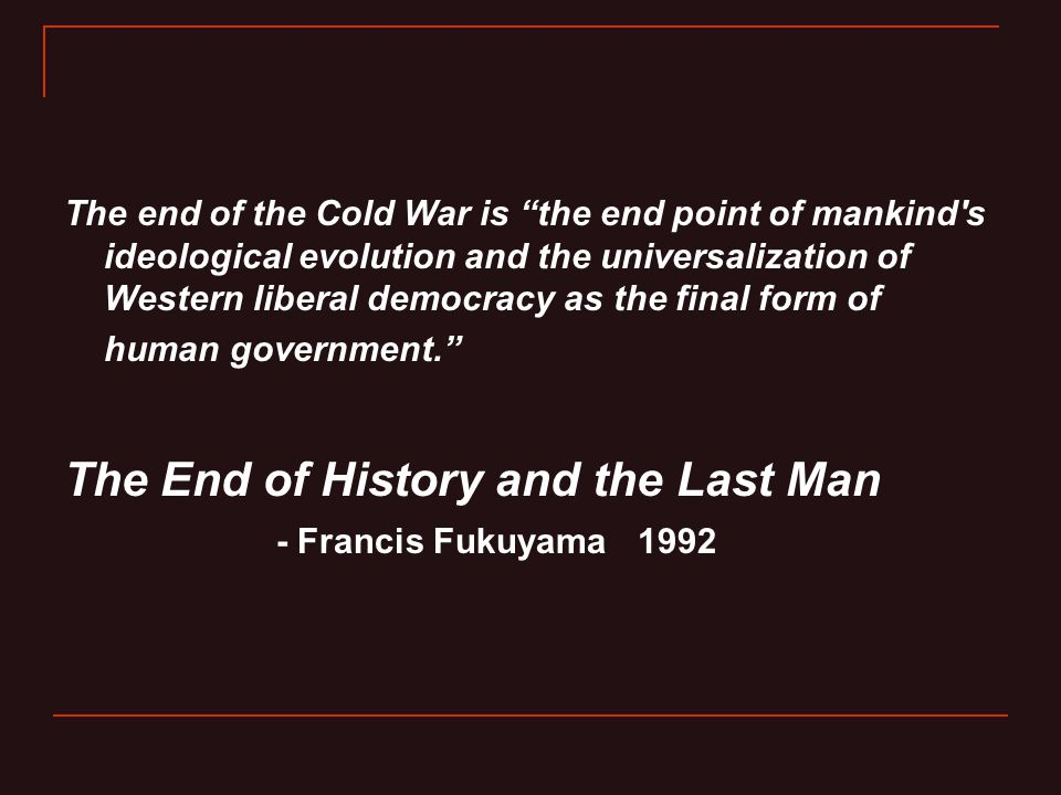 """The end of the Cold War is """"the end point of mankind's ideological evolution and the universalization of Western liberal democracy as the final form o"""
