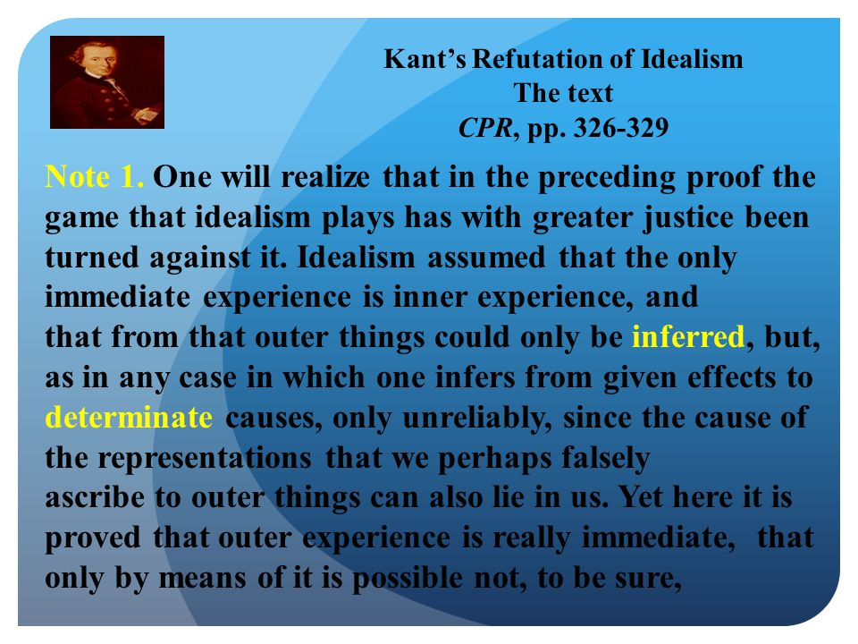 Kant's Refutation of Idealism The text CPR, pp. 326-329 Note 1.
