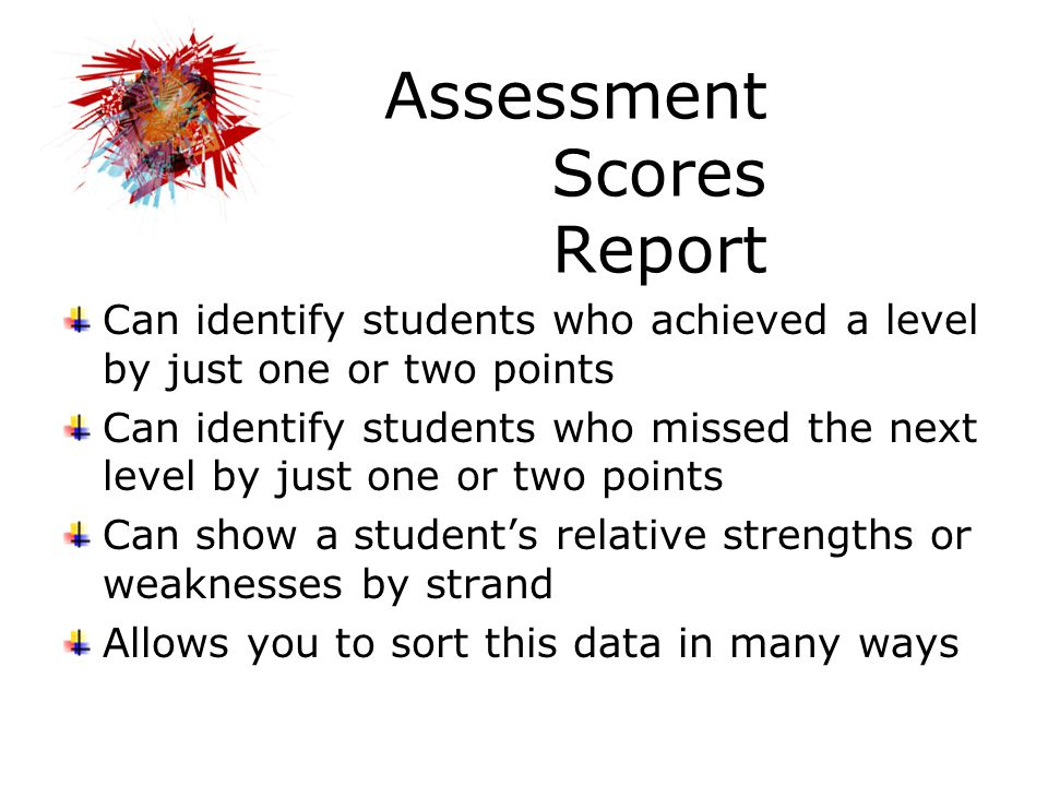 Assessment Scores Report Can identify students who achieved a level by just one or two points Can identify students who missed the next level by just