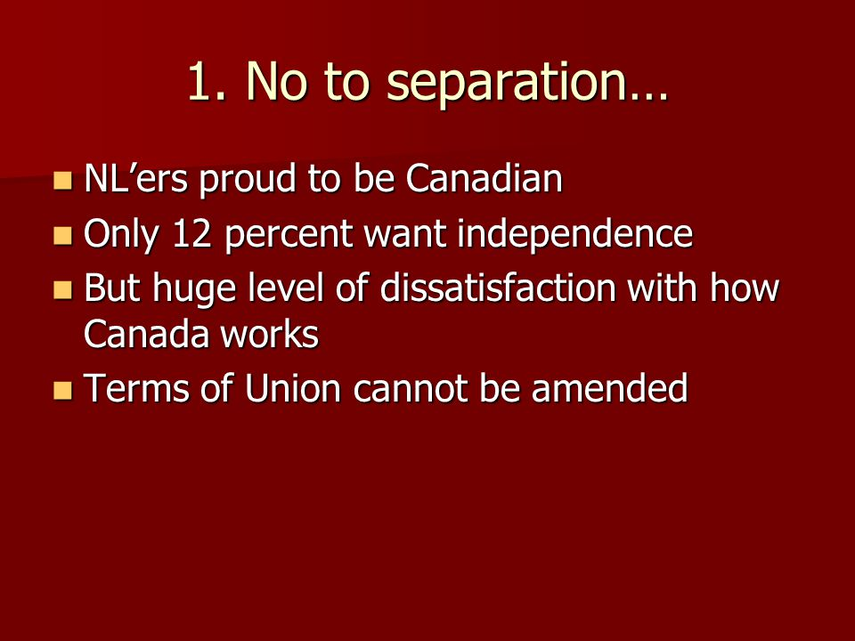 1. No to separation… NL'ers proud to be Canadian NL'ers proud to be Canadian Only 12 percent want independence Only 12 percent want independence But h