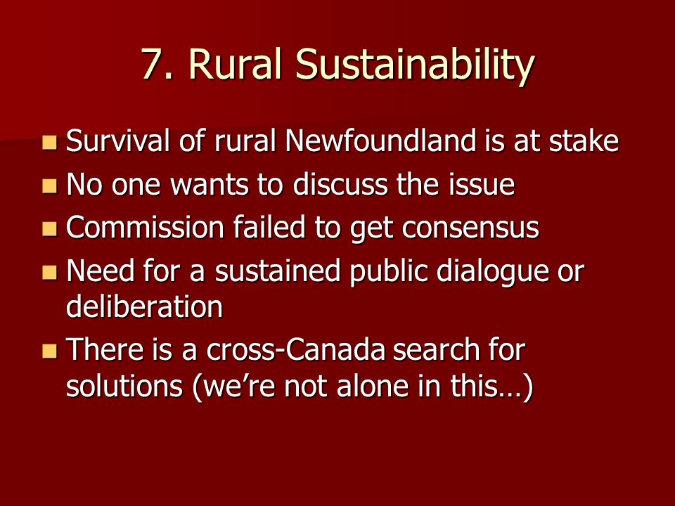 7. Rural Sustainability Survival of rural Newfoundland is at stake Survival of rural Newfoundland is at stake No one wants to discuss the issue No one