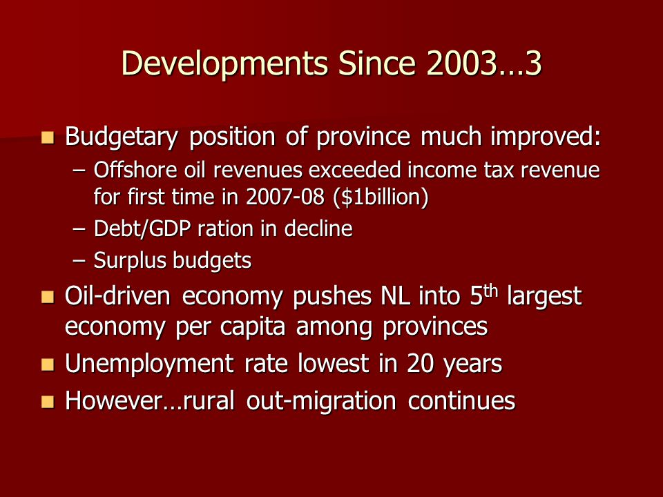 Developments Since 2003…3 Budgetary position of province much improved: Budgetary position of province much improved: –Offshore oil revenues exceeded income tax revenue for first time in 2007-08 ($1billion) –Debt/GDP ration in decline –Surplus budgets Oil-driven economy pushes NL into 5 th largest economy per capita among provinces Oil-driven economy pushes NL into 5 th largest economy per capita among provinces Unemployment rate lowest in 20 years Unemployment rate lowest in 20 years However…rural out-migration continues However…rural out-migration continues