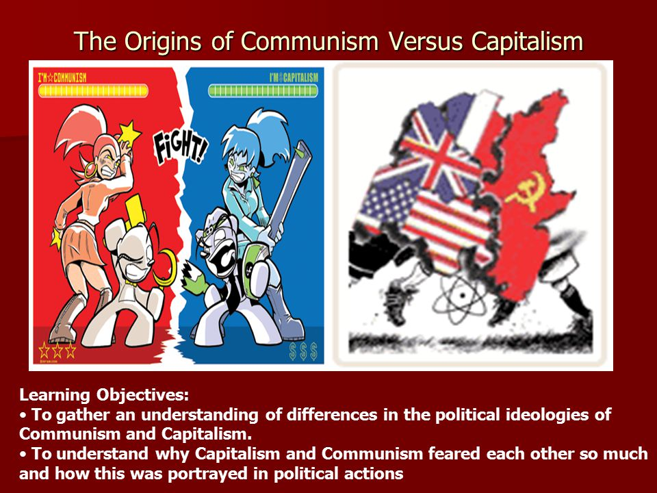 The Origins of Communism Versus Capitalism Learning Objectives: To gather an understanding of differences in the political ideologies of Communism and Capitalism.
