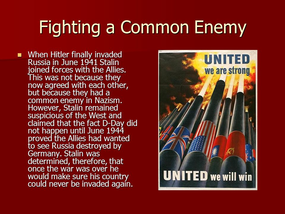 Fighting a Common Enemy When Hitler finally invaded Russia in June 1941 Stalin joined forces with the Allies.