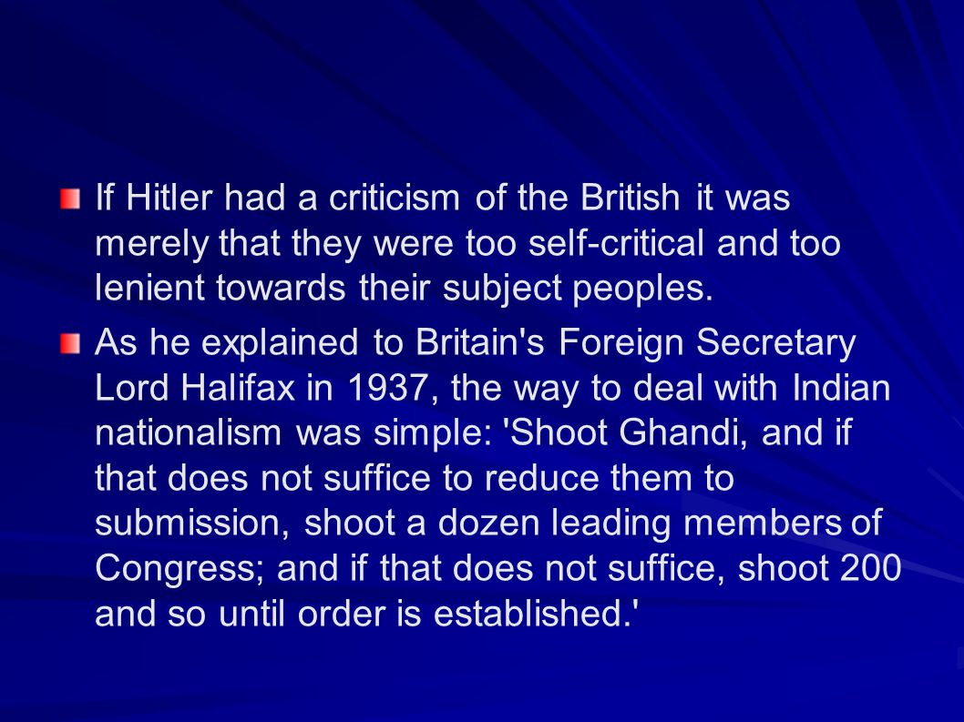 If Hitler had a criticism of the British it was merely that they were too self-critical and too lenient towards their subject peoples.