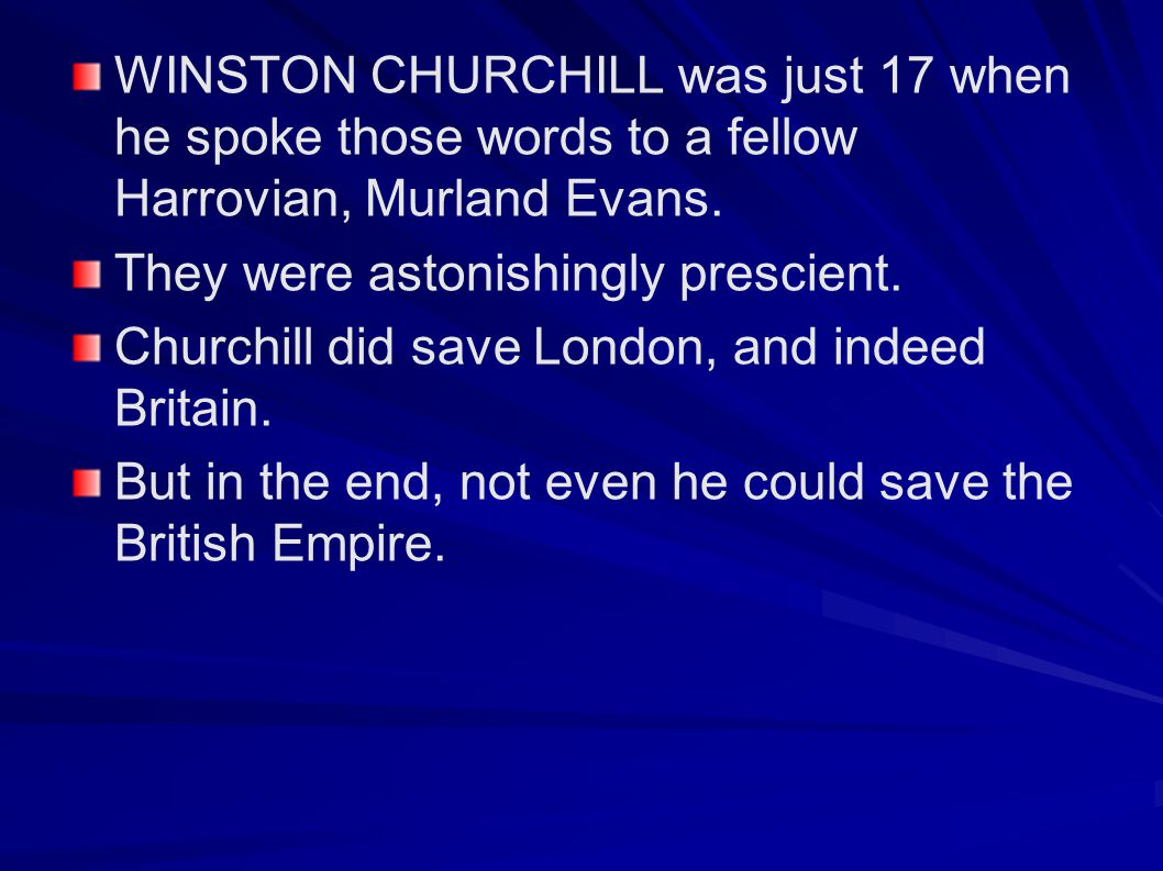WINSTON CHURCHILL was just 17 when he spoke those words to a fellow Harrovian, Murland Evans.