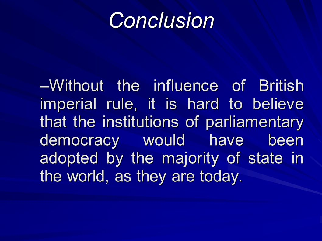 Conclusion –Without the influence of British imperial rule, it is hard to believe that the institutions of parliamentary democracy would have been adopted by the majority of state in the world, as they are today.