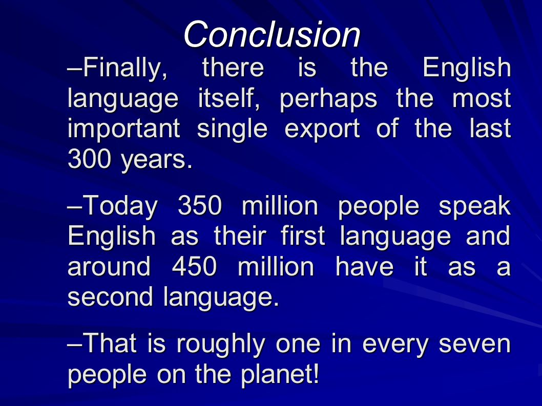 Conclusion –Finally, there is the English language itself, perhaps the most important single export of the last 300 years.
