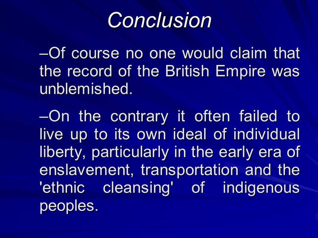 Conclusion –Of course no one would claim that the record of the British Empire was unblemished.