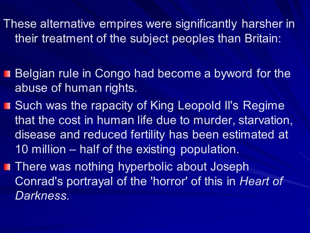 These alternative empires were significantly harsher in their treatment of the subject peoples than Britain: Belgian rule in Congo had become a byword for the abuse of human rights.