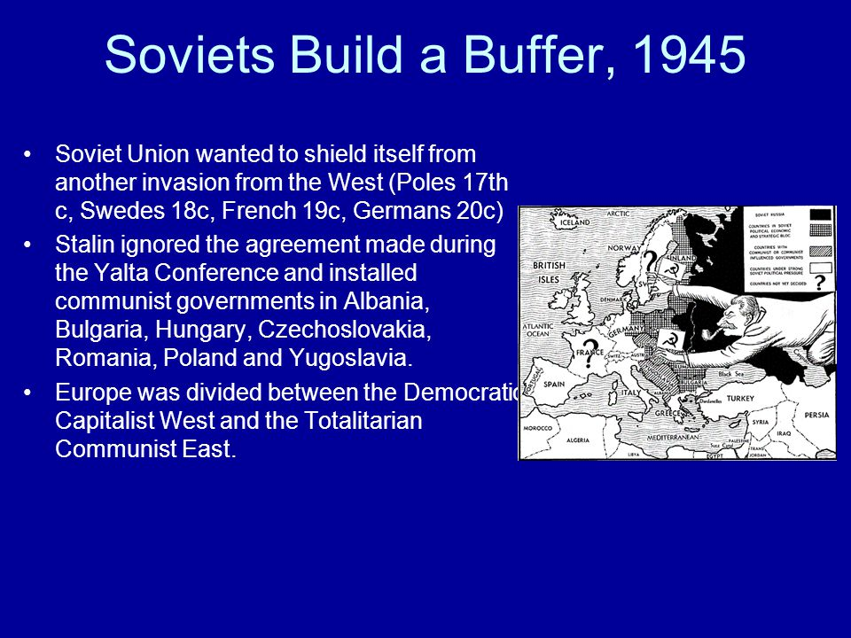 Soviets Build a Buffer, 1945 Soviet Union wanted to shield itself from another invasion from the West (Poles 17th c, Swedes 18c, French 19c, Germans 2