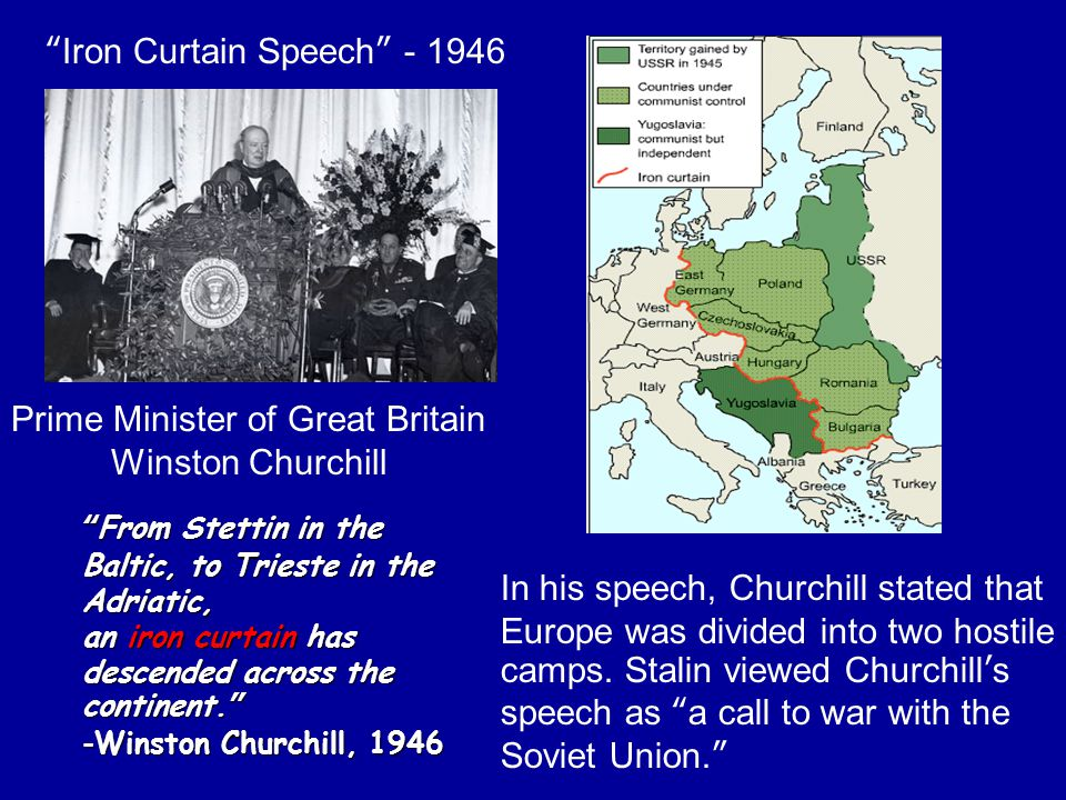 """Prime Minister of Great Britain Winston Churchill """"From Stettin in the Baltic, to Trieste in the Adriatic, an iron curtain has descended across the co"""