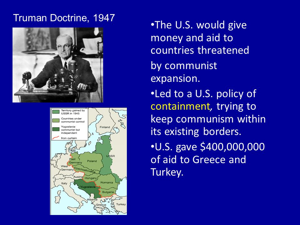 Truman Doctrine, 1947 The U.S. would give money and aid to countries threatened by communist expansion. Led to a U.S. policy of containment, trying to
