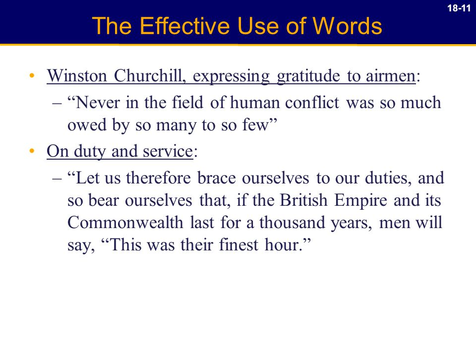 18-11 The Effective Use of Words Winston Churchill, expressing gratitude to airmen: – Never in the field of human conflict was so much owed by so many to so few On duty and service: – Let us therefore brace ourselves to our duties, and so bear ourselves that, if the British Empire and its Commonwealth last for a thousand years, men will say, This was their finest hour.