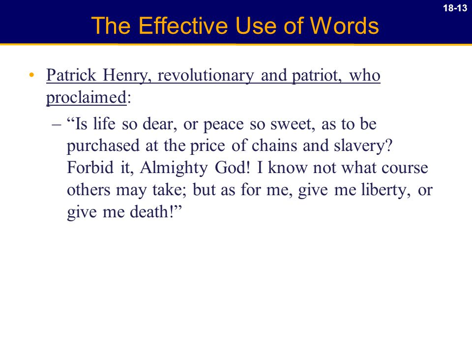 18-13 The Effective Use of Words Patrick Henry, revolutionary and patriot, who proclaimed: – Is life so dear, or peace so sweet, as to be purchased at the price of chains and slavery.
