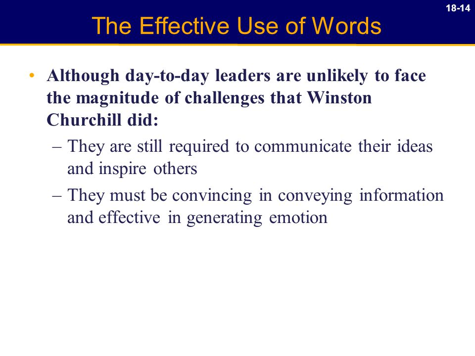 18-14 The Effective Use of Words Although day-to-day leaders are unlikely to face the magnitude of challenges that Winston Churchill did: –They are still required to communicate their ideas and inspire others –They must be convincing in conveying information and effective in generating emotion