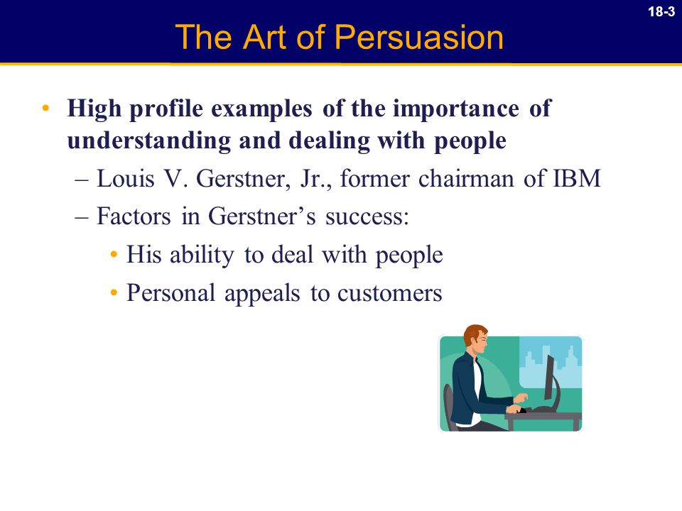 18-3 The Art of Persuasion High profile examples of the importance of understanding and dealing with people –Louis V.
