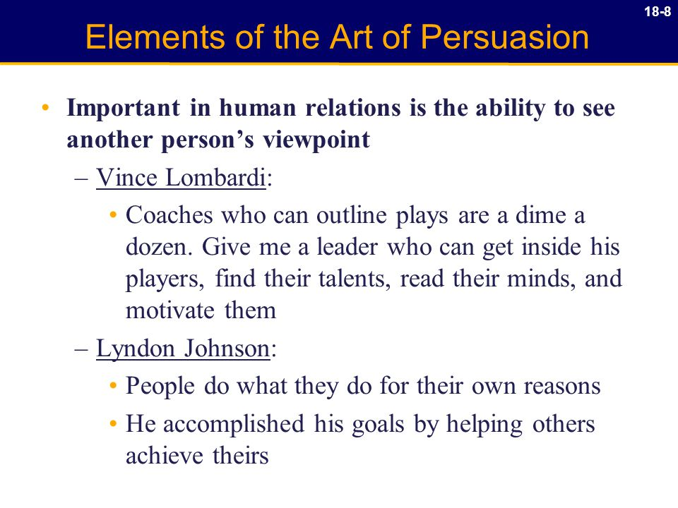 18-8 Elements of the Art of Persuasion Important in human relations is the ability to see another person's viewpoint –Vince Lombardi: Coaches who can outline plays are a dime a dozen.