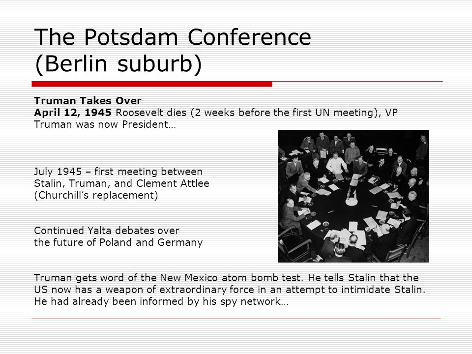 The Potsdam Conference (Berlin suburb) Truman Takes Over April 12, 1945 Roosevelt dies (2 weeks before the first UN meeting), VP Truman was now President… July 1945 – first meeting between Stalin, Truman, and Clement Attlee (Churchill's replacement) Continued Yalta debates over the future of Poland and Germany Truman gets word of the New Mexico atom bomb test.