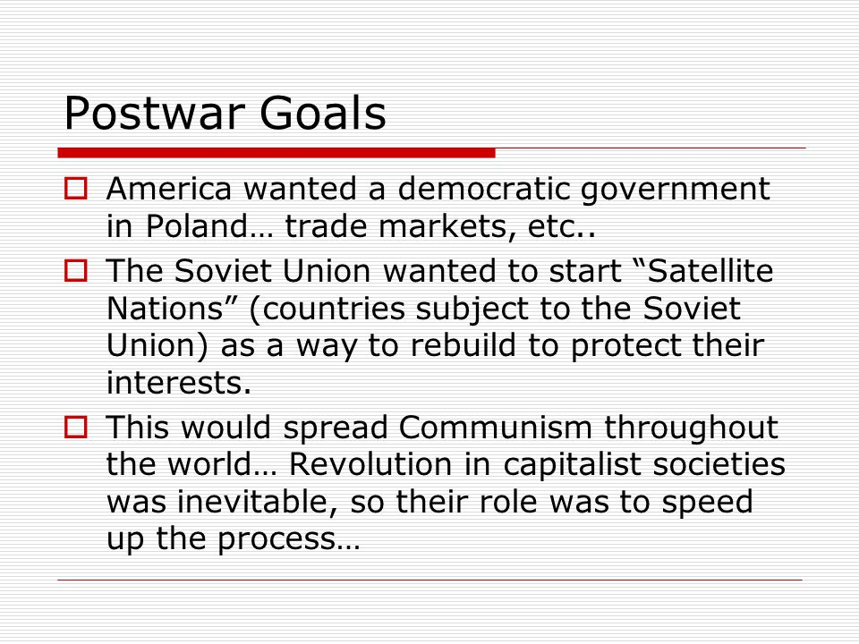 Postwar Goals  America wanted a democratic government in Poland… trade markets, etc..
