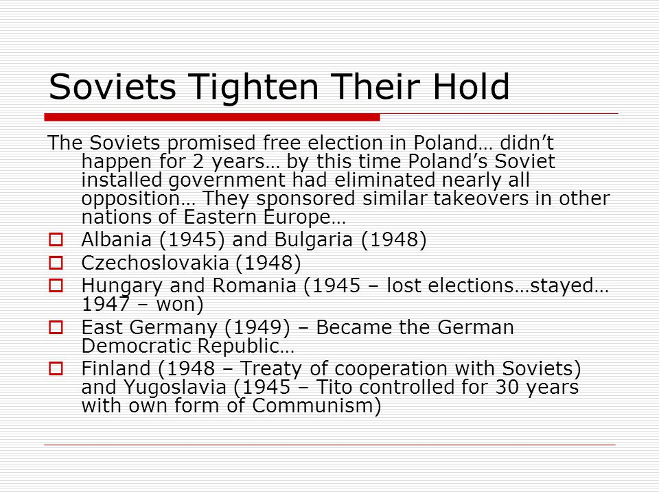 Soviets Tighten Their Hold The Soviets promised free election in Poland… didn't happen for 2 years… by this time Poland's Soviet installed government had eliminated nearly all opposition… They sponsored similar takeovers in other nations of Eastern Europe…  Albania (1945) and Bulgaria (1948)  Czechoslovakia (1948)  Hungary and Romania (1945 – lost elections…stayed… 1947 – won)  East Germany (1949) – Became the German Democratic Republic…  Finland (1948 – Treaty of cooperation with Soviets) and Yugoslavia (1945 – Tito controlled for 30 years with own form of Communism)