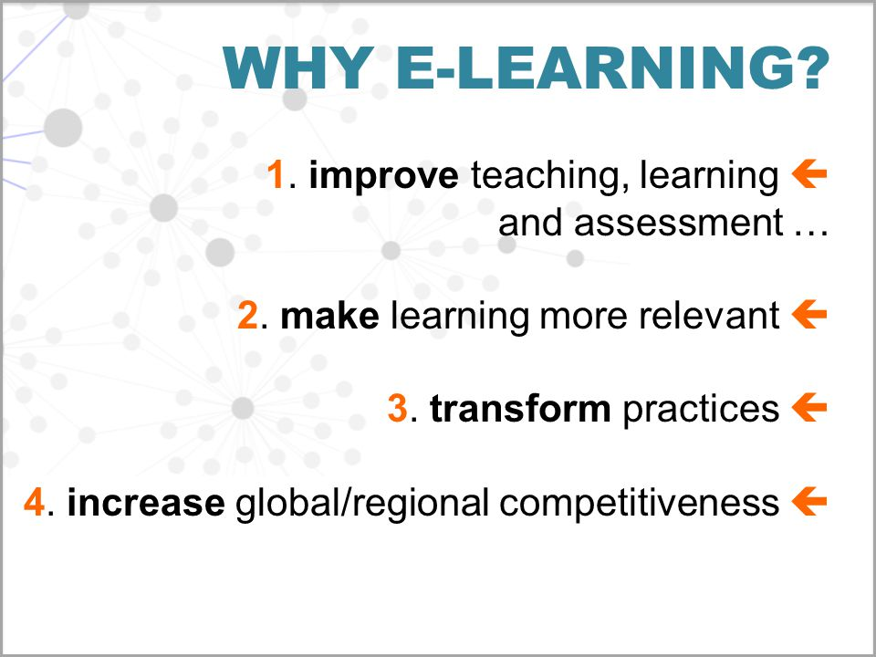 WHY E-LEARNING? 1. improve teaching, learning  and assessment … 2. make learning more relevant  3. transform practices  4. increase global/regional