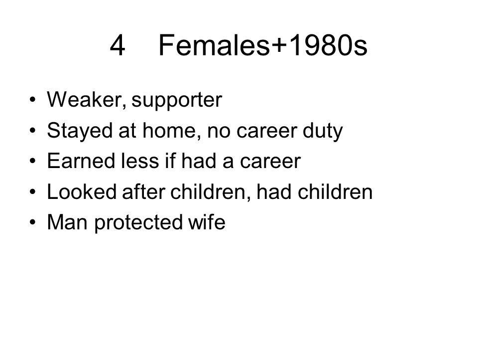 4Females+1980s Weaker, supporter Stayed at home, no career duty Earned less if had a career Looked after children, had children Man protected wife