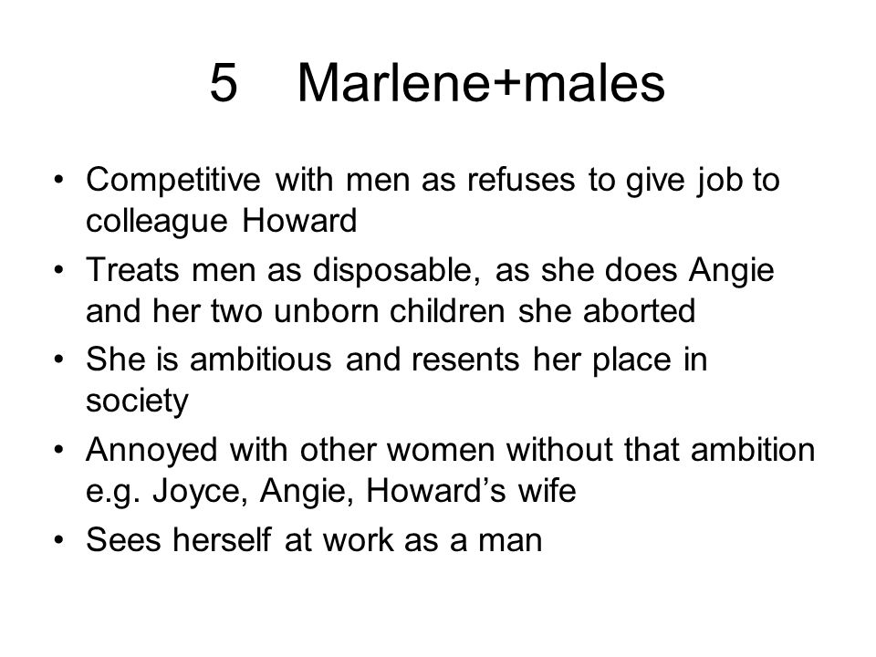 5Marlene+males Competitive with men as refuses to give job to colleague Howard Treats men as disposable, as she does Angie and her two unborn children she aborted She is ambitious and resents her place in society Annoyed with other women without that ambition e.g.