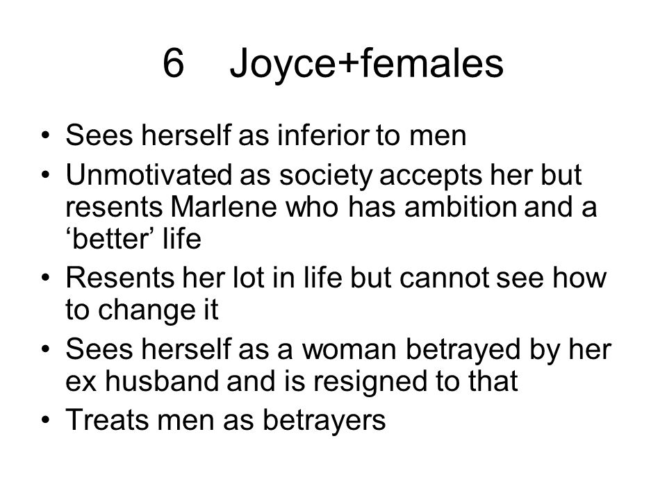 6Joyce+females Sees herself as inferior to men Unmotivated as society accepts her but resents Marlene who has ambition and a 'better' life Resents her lot in life but cannot see how to change it Sees herself as a woman betrayed by her ex husband and is resigned to that Treats men as betrayers