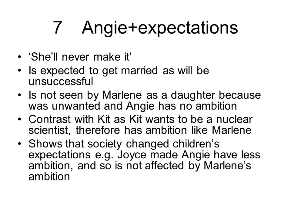 7Angie+expectations 'She'll never make it' Is expected to get married as will be unsuccessful Is not seen by Marlene as a daughter because was unwanted and Angie has no ambition Contrast with Kit as Kit wants to be a nuclear scientist, therefore has ambition like Marlene Shows that society changed children's expectations e.g.