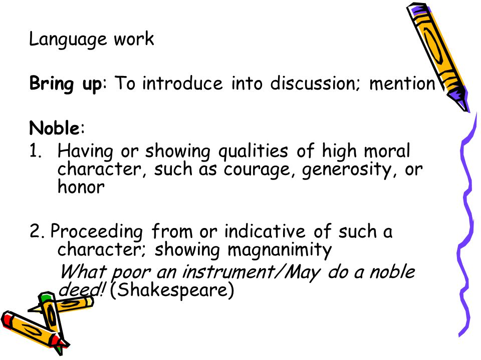 Language work Bring up: To introduce into discussion; mention Noble: 1.Having or showing qualities of high moral character, such as courage, generosity, or honor 2.