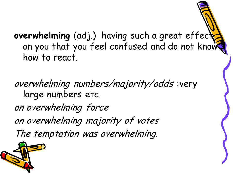 overwhelming (adj.) having such a great effect on you that you feel confused and do not know how to react.