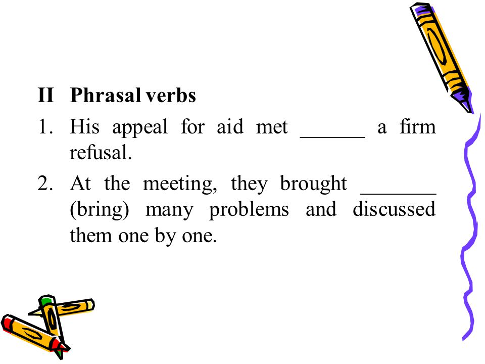 IIPhrasal verbs 1.His appeal for aid met ______ a firm refusal.