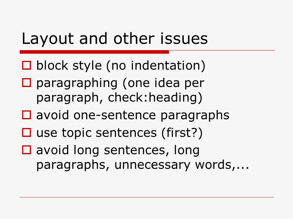 Layout and other issues  block style (no indentation)  paragraphing (one idea per paragraph, check:heading)  avoid one-sentence paragraphs  use to