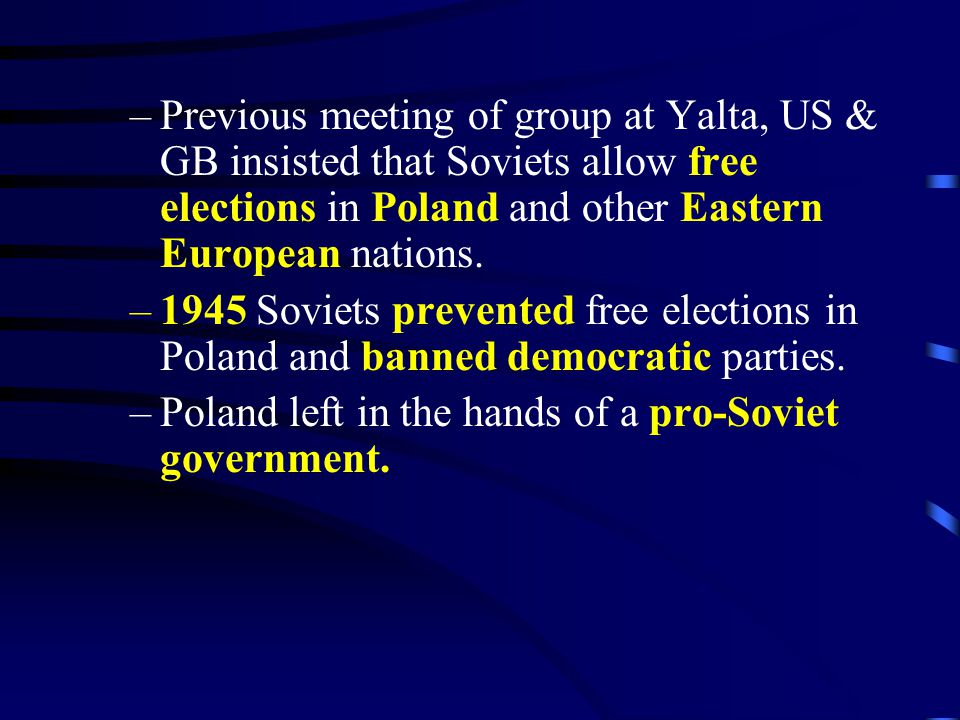 –Previous meeting of group at Yalta, US & GB insisted that Soviets allow free elections in Poland and other Eastern European nations. –1945 Soviets pr