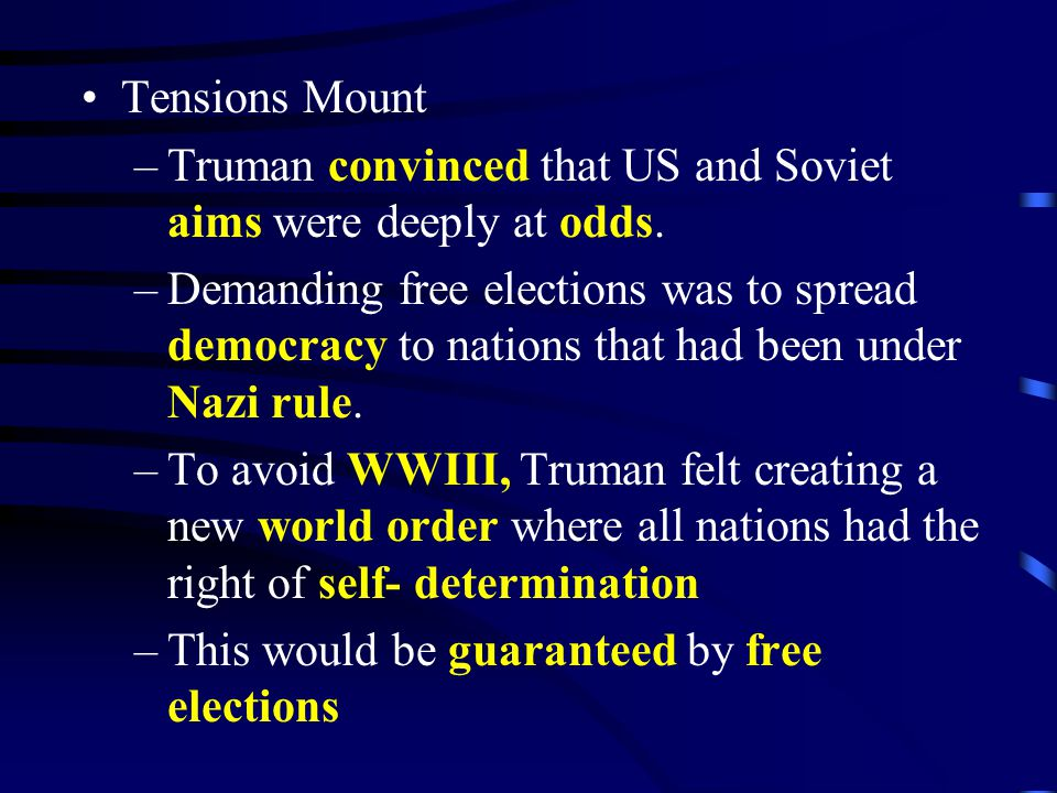 Tensions Mount –Truman convinced that US and Soviet aims were deeply at odds. –Demanding free elections was to spread democracy to nations that had be