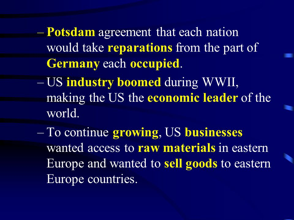 –Potsdam agreement that each nation would take reparations from the part of Germany each occupied. –US industry boomed during WWII, making the US the