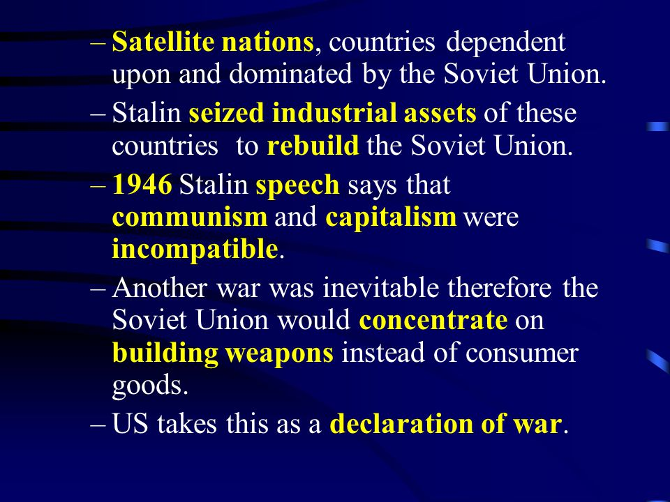 –Satellite nations, countries dependent upon and dominated by the Soviet Union. –Stalin seized industrial assets of these countries to rebuild the Sov