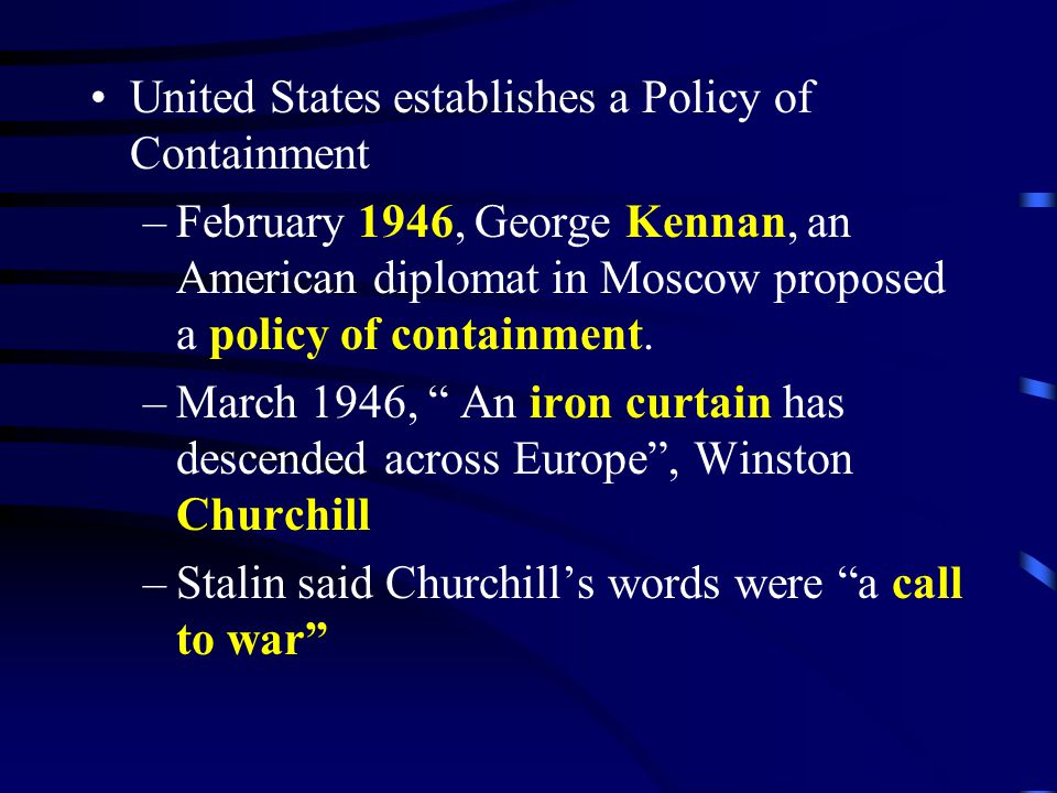 United States establishes a Policy of Containment –February 1946, George Kennan, an American diplomat in Moscow proposed a policy of containment. –Mar