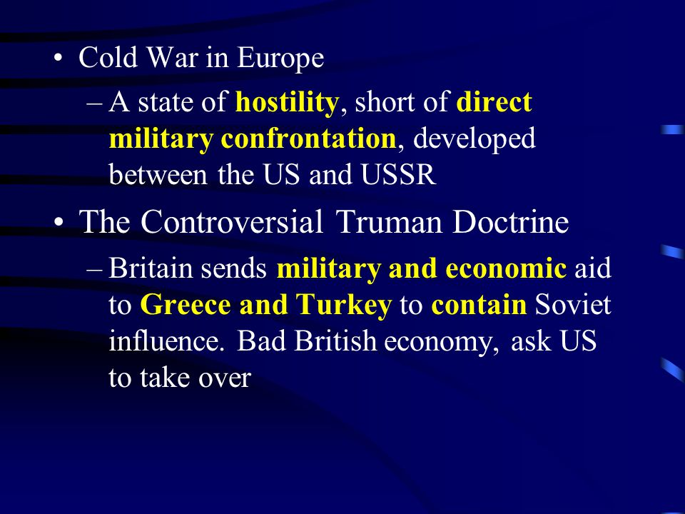 Cold War in Europe –A state of hostility, short of direct military confrontation, developed between the US and USSR The Controversial Truman Doctrine –Britain sends military and economic aid to Greece and Turkey to contain Soviet influence.