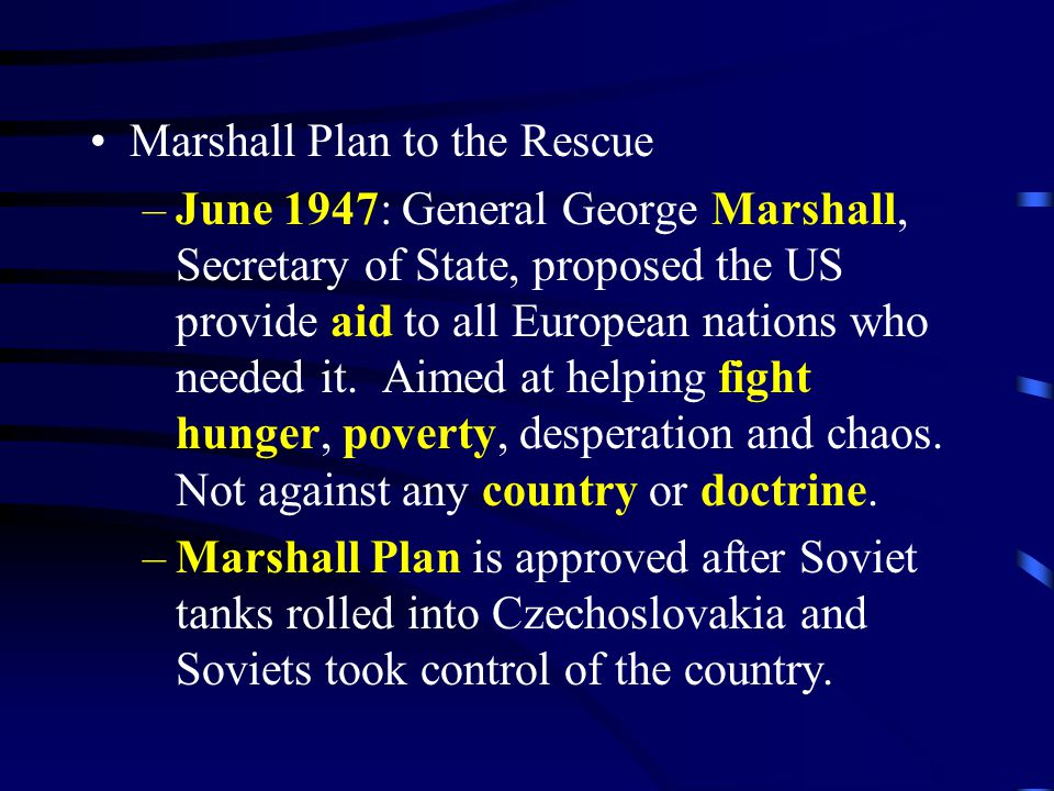 Marshall Plan to the Rescue –June 1947: General George Marshall, Secretary of State, proposed the US provide aid to all European nations who needed it