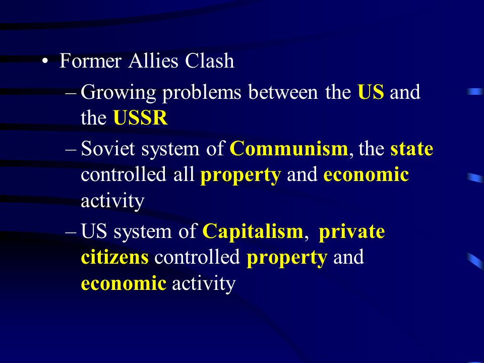 Former Allies Clash –Growing problems between the US and the USSR –Soviet system of Communism, the state controlled all property and economic activity