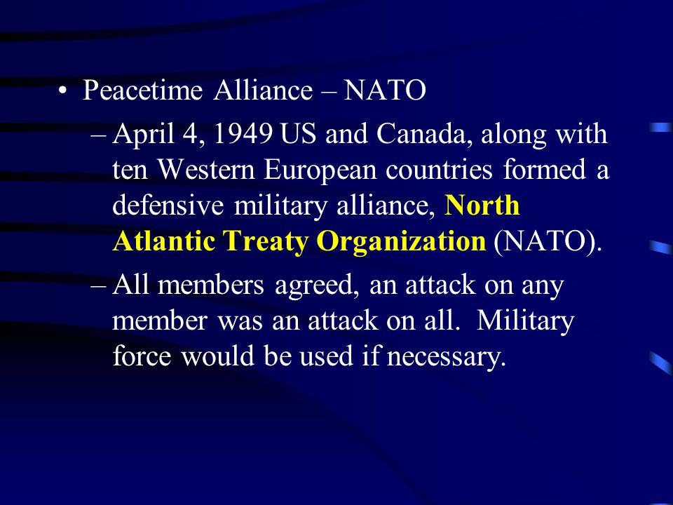 Peacetime Alliance – NATO –April 4, 1949 US and Canada, along with ten Western European countries formed a defensive military alliance, North Atlantic